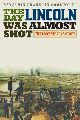 The Day Lincoln Was Almost Shot: The Fort Stevens Story (BOK)