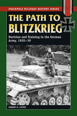 Path to Blitzkrieg: Doctrine and Training in the German Army, 1920-39 (BOK)