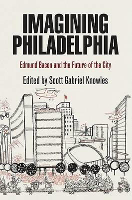 Imagining Philadelphia: Edmund Bacon and the Future of the City (BOK)