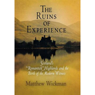 The Ruins of Experience: Scotland's Romantick Highlands and the Birth of the Modern Witness (BOK)