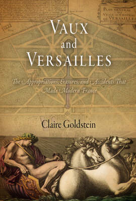 Vaux and Versailles: The Appropriatins, Erasures, and Accidents That Made for Modern France (BOK)