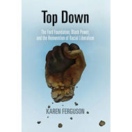 Top Down: The Ford Foundation, Black Power, and the Reinvention of Racial Liberalism (BOK)