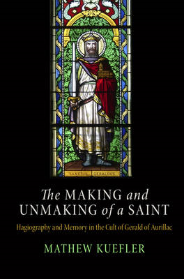 The Making and Unmaking of a Saint: Hagiography and Memory in the Cult of Gerald of Aurillac (BOK)