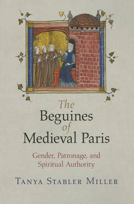 The Beguines of Medieval Paris: Gender, Patronage, and Spiritual Authority (BOK)