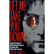 Let Me Take You Down: Inside the Mind of Mark David Chapman, the Man Who Killed John Lennon (BOK)