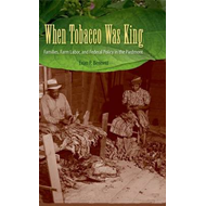 When Tobacco Was King: Families, Farm Labor, and Federal Policy in the Piedmont (BOK)