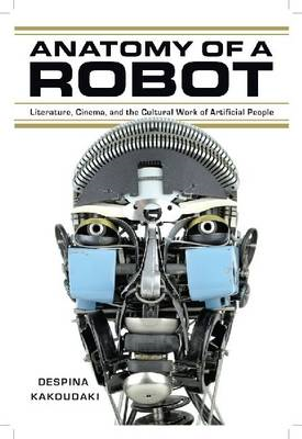 Anatomy of a Robot: Literature, Cinema, and the Cultural Work of Artificial People (BOK)