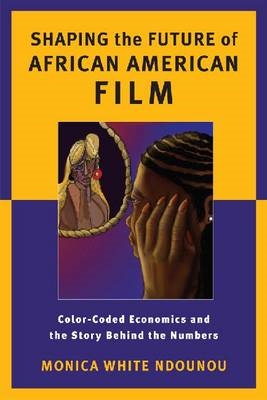 Shaping the Future of African American Film: Color-Coded Economics and the Story Behind the Numbers (BOK)