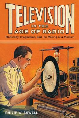 Television in the Age of Radio: Modernity, Imagination, and the Making of a Medium (BOK)