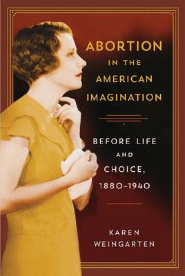 Abortion in the American Imagination: Before Life and Choice, 1880-1940 (BOK)