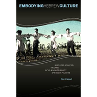 Embodying Hebrew Culture: Aesthetics, Athletics and Dance in the Jewish Community of Mandate Palesti (BOK)