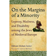 On the Margins of a Minority: Leprosy, Madness, and Disability Among the Jews of Medieval Europe (BOK)