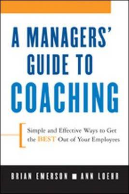 A Manager's Guide to Coaching: Simple and Effective Ways to Get the Best From Your People (BOK)