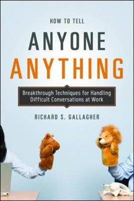 How to Tell Anyone Anything: Breakthrough techniques for handling difficult conversations at work (BOK)