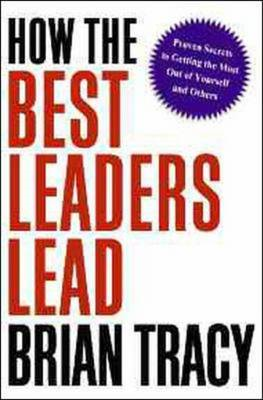 How the Best Leaders Lead: Proven Secrets to Getting the Most Out of Yourself and Others (BOK)