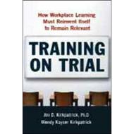 Training on Trial: How Workplace Learning Must Reinvent Itself to Remain Relevant (BOK)