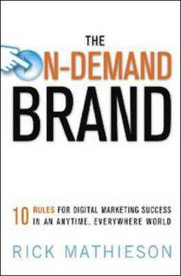 The On-Demand Brand: 10 Rules for Digital Marketing Success in an Anytime, Everywhere World (BOK)