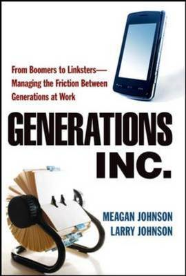 Generations, Inc.: From Boomers to Linksters Managing the Friction Between Generations at Work (BOK)