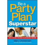 Be a Party Plan Superstar: Build a $100,000-a-Year Direct-Selling Business from Home (BOK)