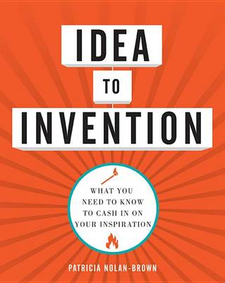 Idea to Invention: What You Need to Know to Cash in on Your Inspiration (BOK)