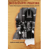 Mississippi Praying: Southern White Evangelicals and the Civil Rights Movement, 1945-1975 (BOK)