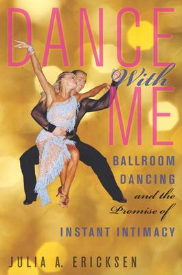 Dance With Me: Ballroom Dancing and the Promise of Instant Intimacy (BOK)