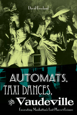 Automats, Taxi Dances, and Vaudeville: Excavating Manhattan's Lost Places of Leisure (BOK)