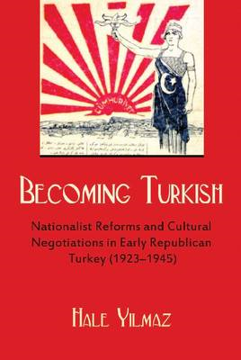 Becoming Turkish: Nationalist Reforms and Cultural Negotiations in Early Republican Turkey (BOK)