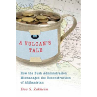 A Vulcan's Tale: How the Bush Administration Mismanaged the Reconstruction of Afghanistan (BOK)