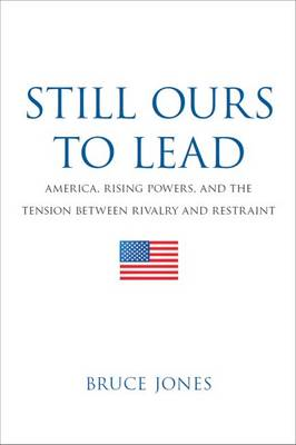 Still Ours to Lead: America, Rising Powers, and the Tension Between Rivalry and Restraint (BOK)
