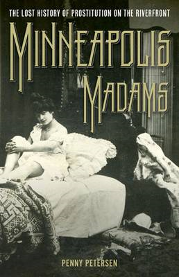 Minneapolis Madams: The Lost History of Prostitution on the Riverfront (BOK)