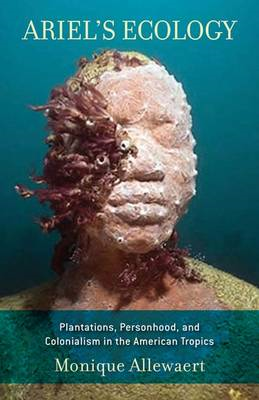 Ariel's Ecology: Plantations, Personhood and Colonialism in the American Tropics (BOK)