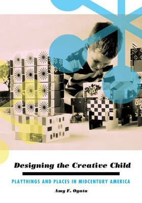 Designing the Creative Child: Playthings and Places in Midcentury America (BOK)