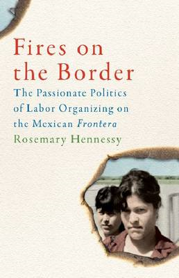 Fires on the Border: The Passionate Politics of Labor Organizing on the Mexican Frontera (BOK)