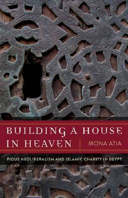 Building a House in Heaven: Pious Neoliberalism and Islamic Charity Egypt (BOK)