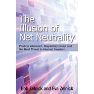 The Illusion of Net Neutrality: Political Alarmism, Regulatory Creep, and the Real Threat to Interne (BOK)