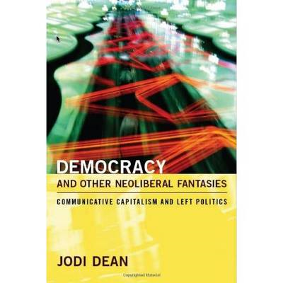 Democracy and Other Neoliberal Fantasies: Communicative Capitalism and Left Politics (BOK)