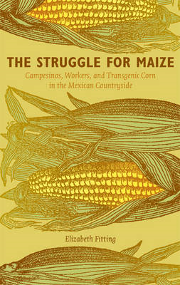 The Struggle for Maize: Campesinos, Workers, and Transgenic Corn in the Mexican Countryside (BOK)