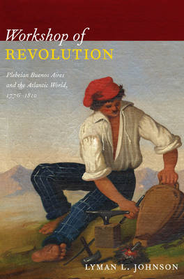 Workshop of Revolution: Plebeian Buenos Aires and the Atlantic World, 1776-1810 (BOK)