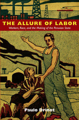 The Allure of Labor: Workers, Race, and the Making of the Peruvian State (BOK)