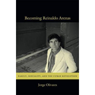 Becoming Reinaldo Arenas: Family, Sexuality, and the Cuban Revolution (BOK)