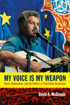 My Voice Is My Weapon: Music, Nationalism, and the Poetics of Palestinian Resistance (BOK)