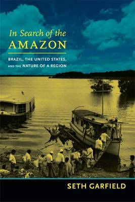In Search of the Amazon: Brazil, the United States, and the Nature of a Region (BOK)