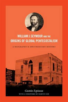 William J. Seymour and the Origins of Global Pentecostalism: A Biography and Documentary History (BOK)