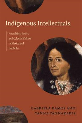 Indigenous Intellectuals: Knowledge, Power, and Colonial Culture in Mexico and the Andes (BOK)