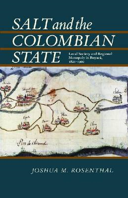 Salt and the Colombian State: Local Society and Regional Monopoly in Boyaca, 1821-1900 (BOK)