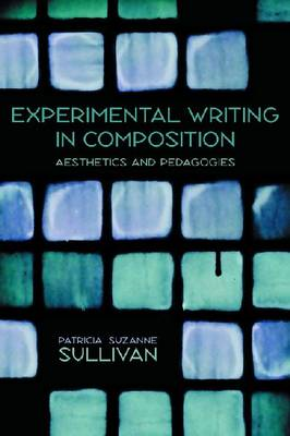 Experimental Writing in Composition: Aesthetics and Pedagogies (BOK)