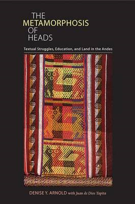 The Metamorphosis of Heads: Textual Struggles, Education, and Land in the Andes (BOK)