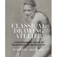 Classical Drawing Atelier: A Contemporary Guide to Traditional Studio Practice (BOK)