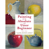 Painting for the Absolute and Utter Beginner (BOK)